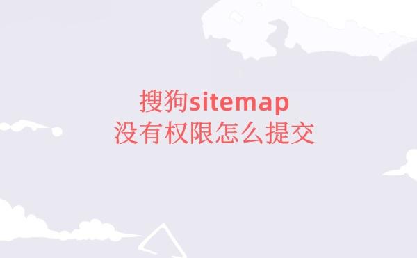 搜狗没有sitemap权限怎么提交sitemap地址