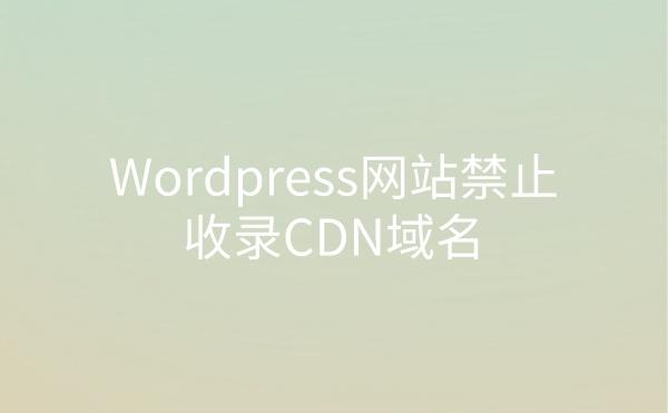 Wordpress网站禁止收录CDN域名解决方法