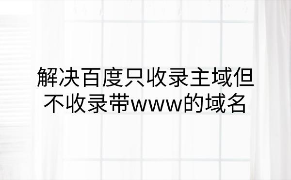 百度只收录主域但不收录带www的域名的解决方法