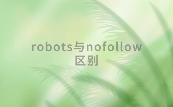 robots与nofollow的区别是什么?怎样使用才算正确?