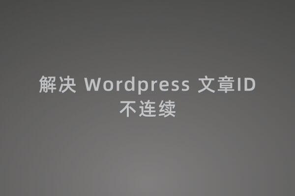 解决 Wordpress 文章ID不连续的方法