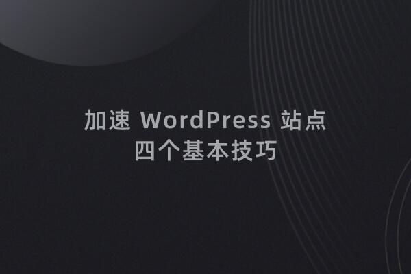 优化 WordPress 网站,提升打开速度的四个基本技巧